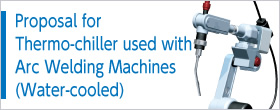 Proposal for Thermo-chiller used with Arc Welding Machines (Water-cooled)