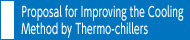 Proposal for Improving the Cooling Method by Thermo-chillers