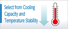 Select from Cooling Capacity and Temperature Stability